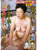 The Oldest Ever 75 Years Old!! Everyone Gets Creampie Raw Footage. Ultra Super Mature Soapland. (emaz00237)