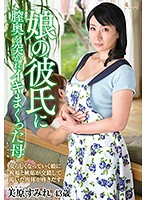 This Mother Got Her Pussy Pumped By Her Daughter's Boyfriend Sumire Mihara Download
