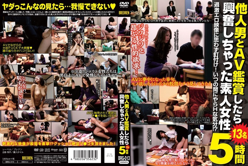 BRG-013 Watching Porn With A Strange Man Made Me Horny - 13 Amateur Girls, Five Hours