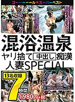 Mixed Onsen Fuck-and-Forget Creampie Molestation of Married Women SPECIAL 7 Hours Download