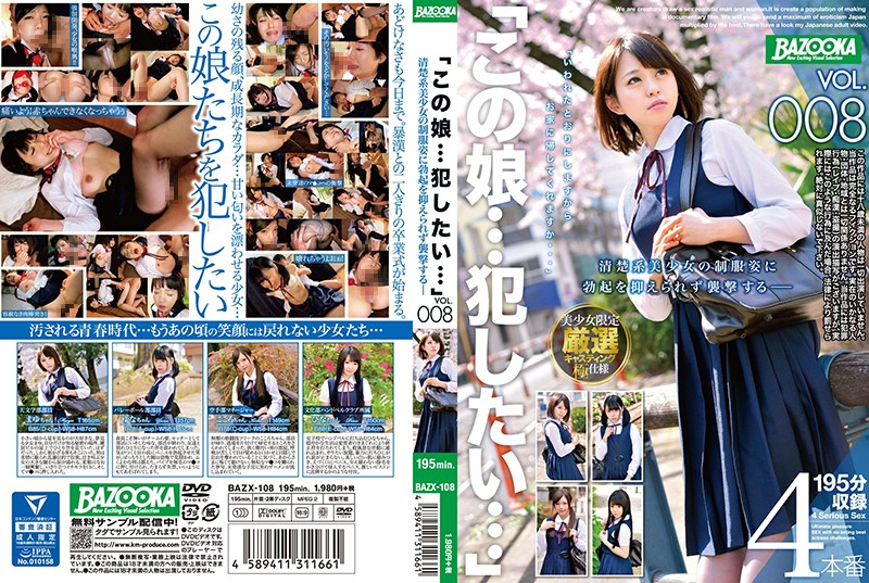 """BAZX-108 """"I Wanna… Fuck This Girl…"""" VOL.008 I Got Hot And Horny For A Neat And Clean Beautiful"""